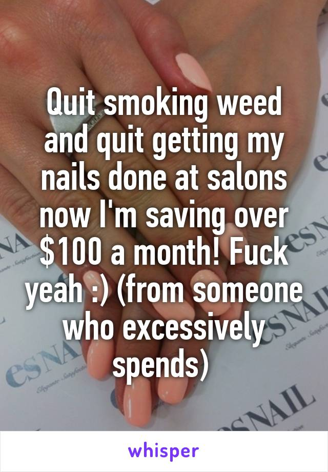 Quit smoking weed and quit getting my nails done at salons now I'm saving over $100 a month! Fuck yeah :) (from someone who excessively spends)