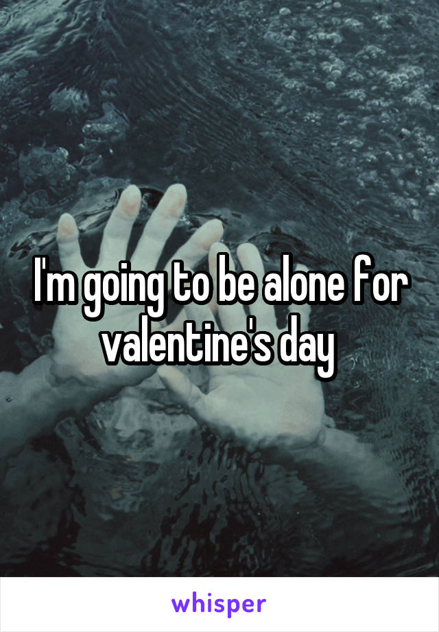 I'm going to be alone for valentine's day