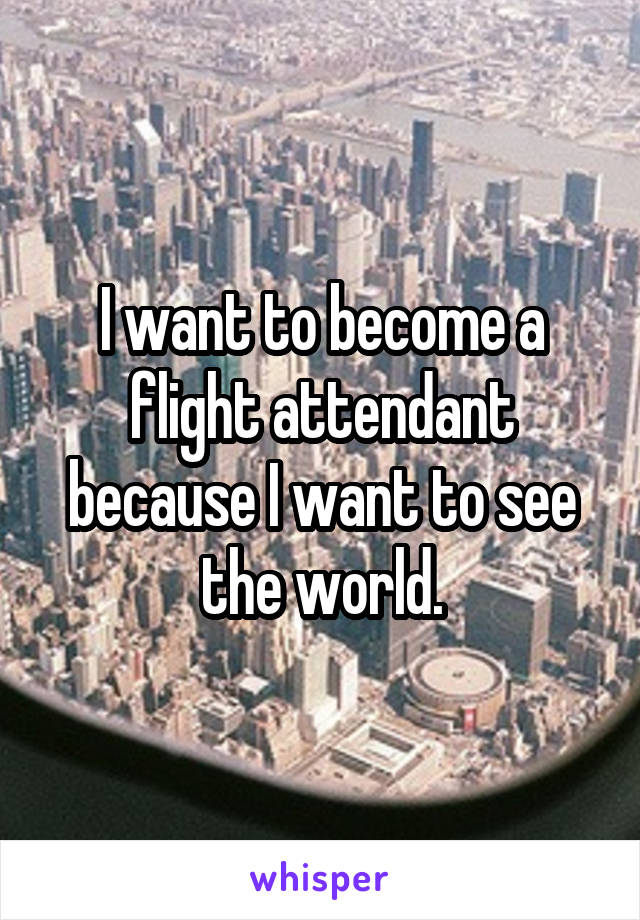 I want to become a flight attendant because I want to see the world.