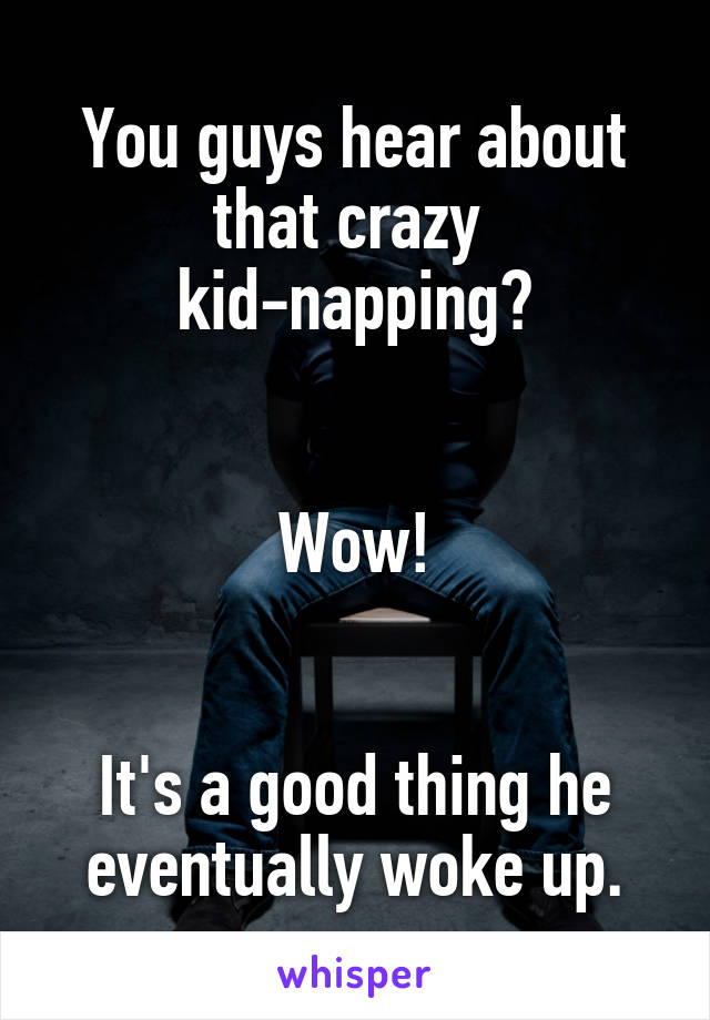 You guys hear about that crazy  kid-napping?   Wow!   It's a good thing he eventually woke up.