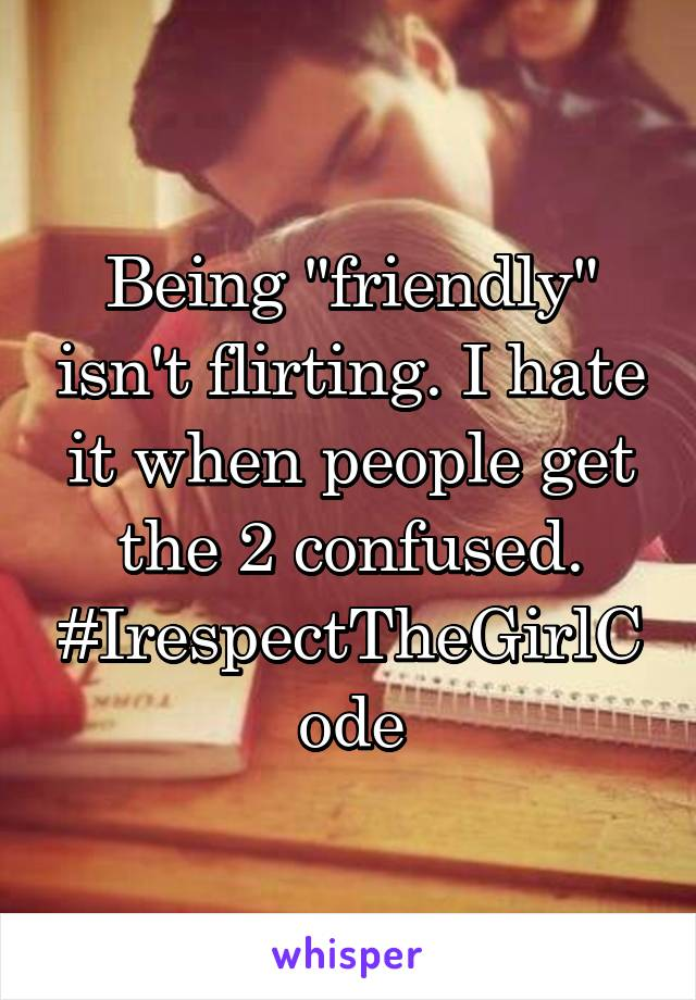 "Being ""friendly"" isn't flirting. I hate it when people get the 2 confused. #IrespectTheGirlCode"