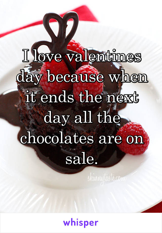 I love valentines day because when it ends the next day all the chocolates are on sale.
