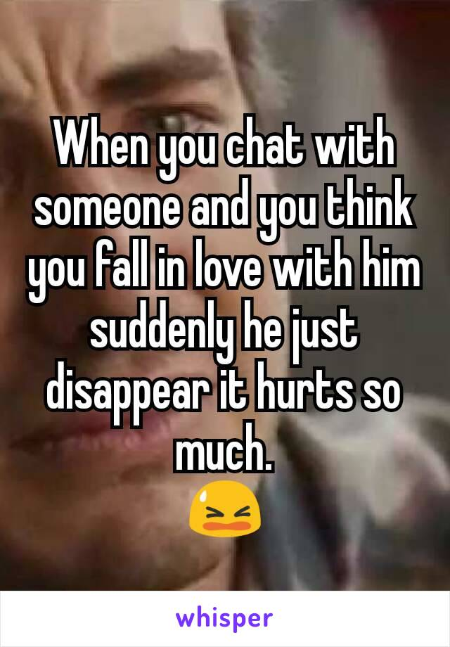 When you chat with someone and you think you fall in love with him suddenly he just disappear it hurts so much. 😫