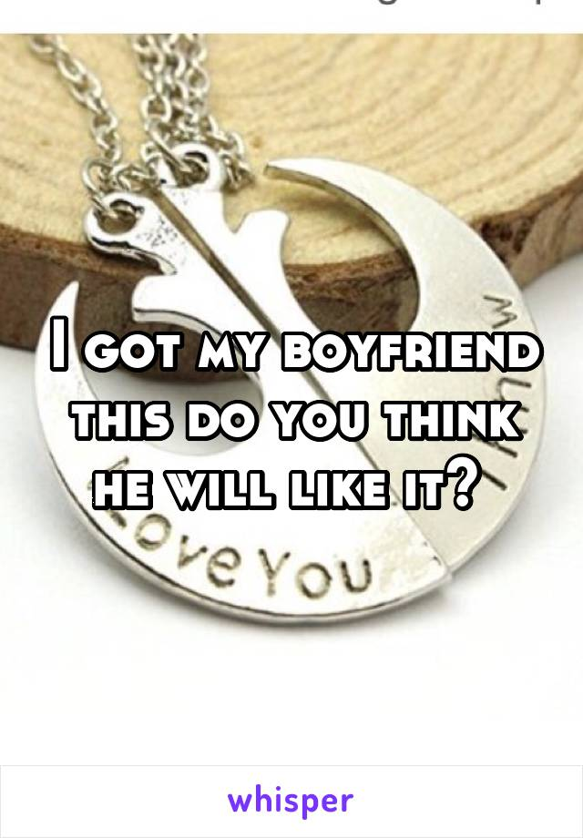 I got my boyfriend this do you think he will like it?