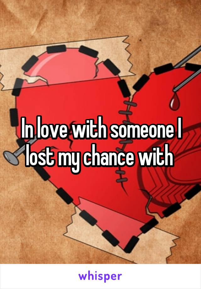 In love with someone I lost my chance with