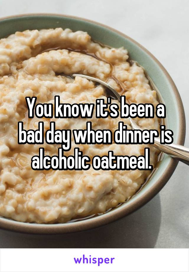 You know it's been a bad day when dinner is alcoholic oatmeal.