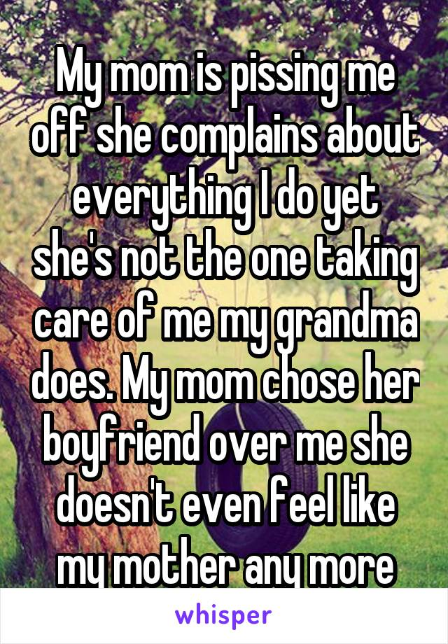 My mom is pissing me off she complains about everything I do yet she's not the one taking care of me my grandma does. My mom chose her boyfriend over me she doesn't even feel like my mother any more