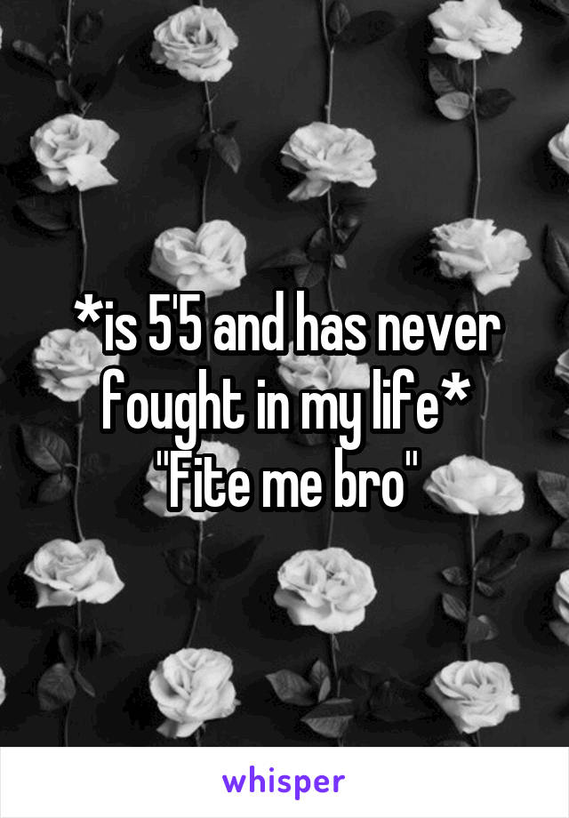 "*is 5'5 and has never fought in my life* ""Fite me bro"""