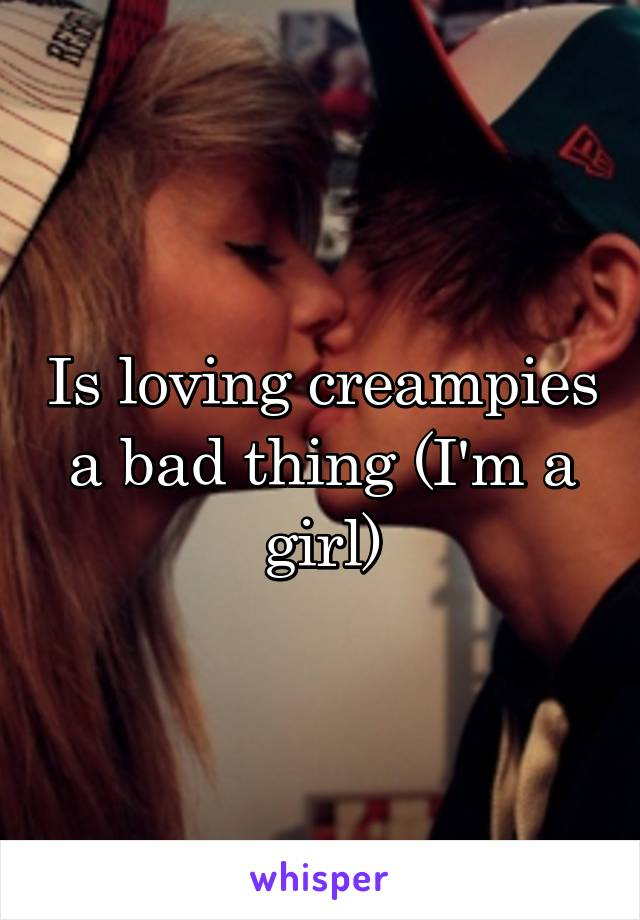 Is loving creampies a bad thing (I'm a girl)