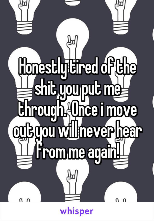 Honestly tired of the shit you put me through.  Once i move out you will never hear from me again!