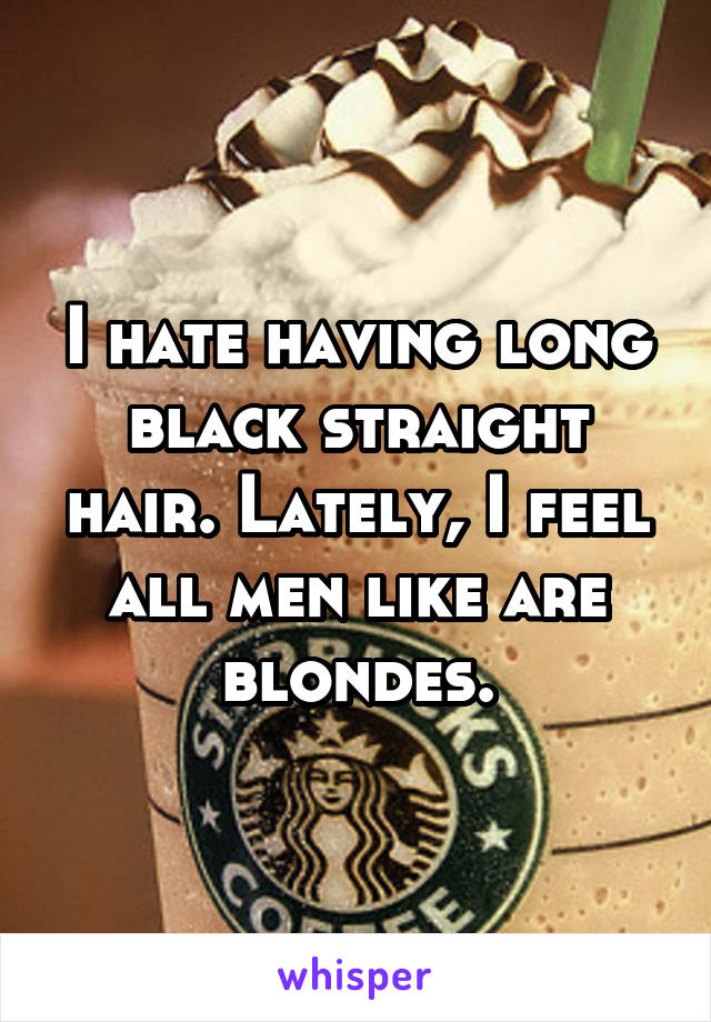 I hate having long black straight hair. Lately, I feel all men like are blondes.