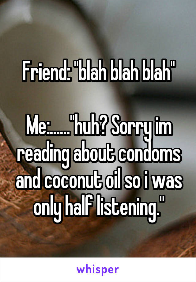 "Friend: ""blah blah blah""  Me:......""huh? Sorry im reading about condoms and coconut oil so i was only half listening."""