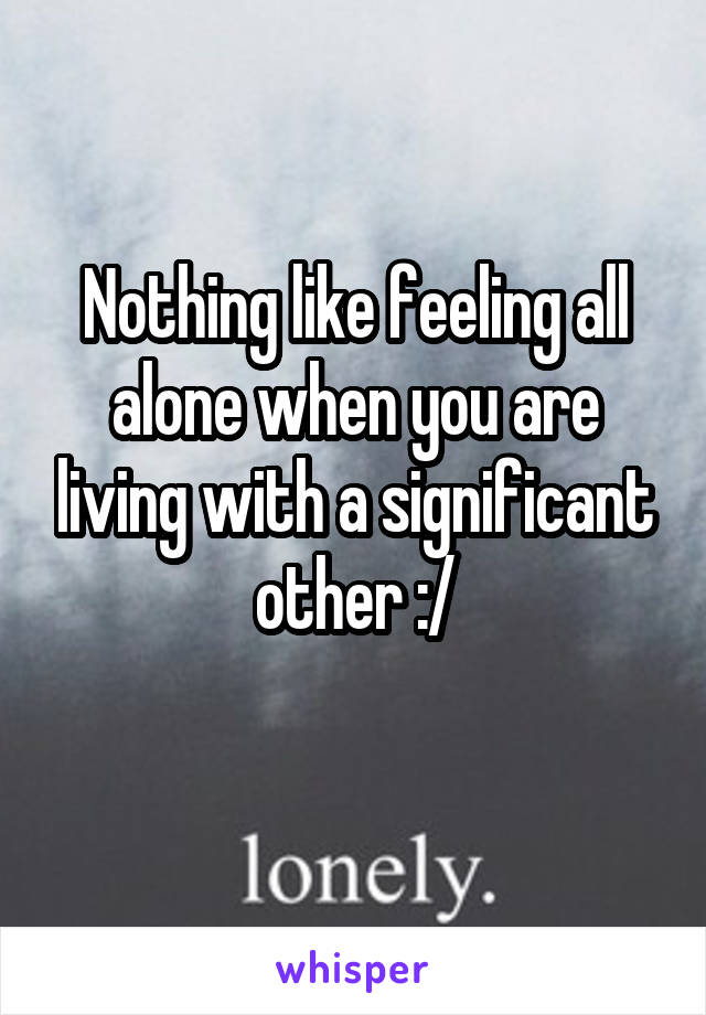 Nothing like feeling all alone when you are living with a significant other :/
