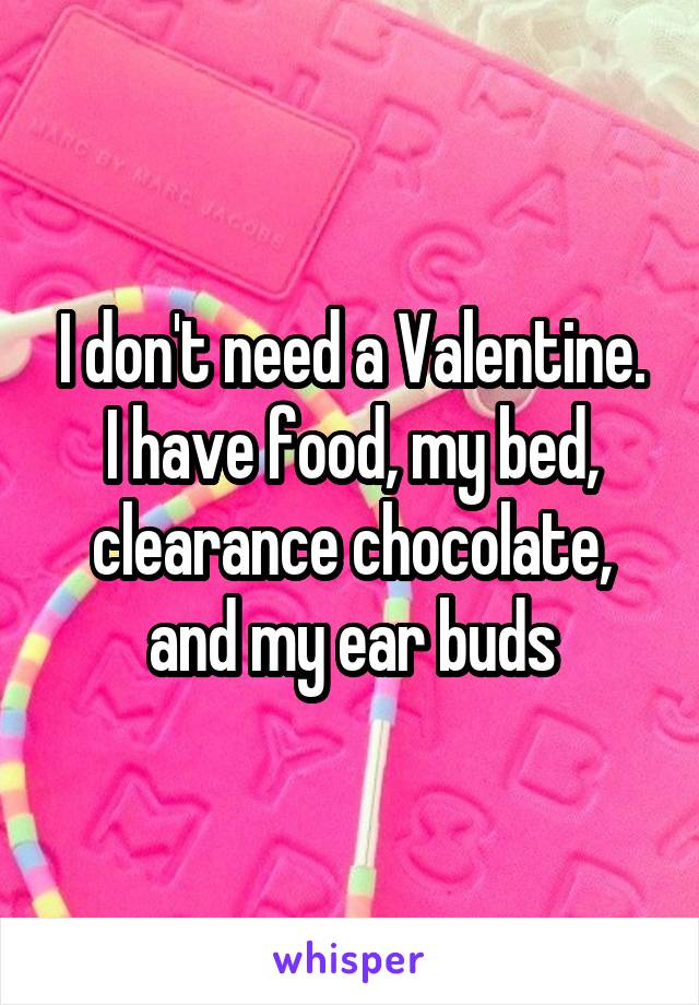 I don't need a Valentine. I have food, my bed, clearance chocolate, and my ear buds