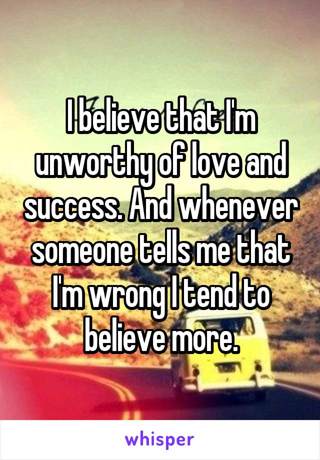I believe that I'm unworthy of love and success. And whenever someone tells me that I'm wrong I tend to believe more.