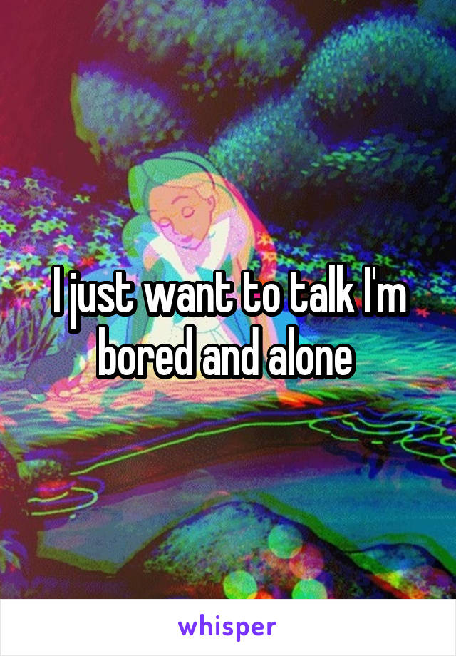 I just want to talk I'm bored and alone