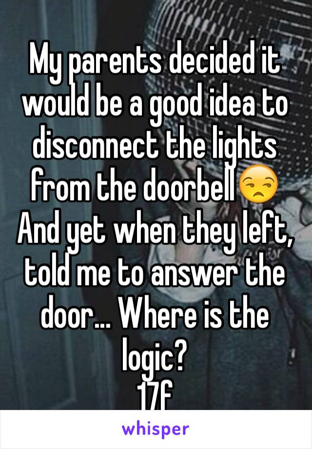 My parents decided it would be a good idea to disconnect the lights from the doorbell😒 And yet when they left, told me to answer the door... Where is the logic? 17f