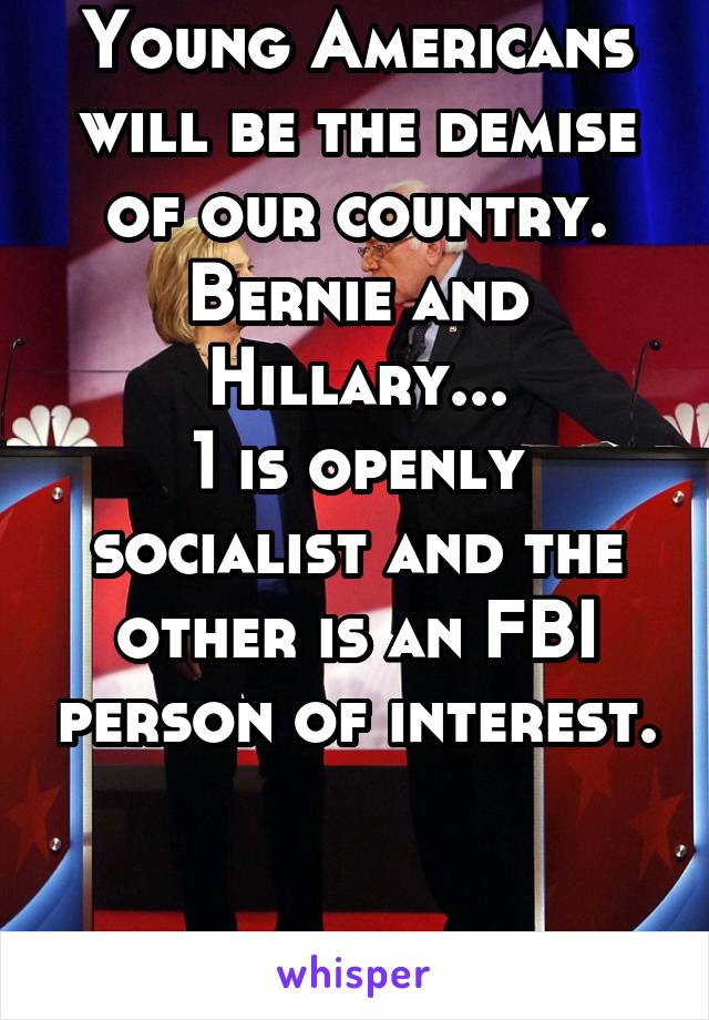 Young Americans will be the demise of our country. Bernie and Hillary... 1 is openly socialist and the other is an FBI person of interest.   Wake up America.