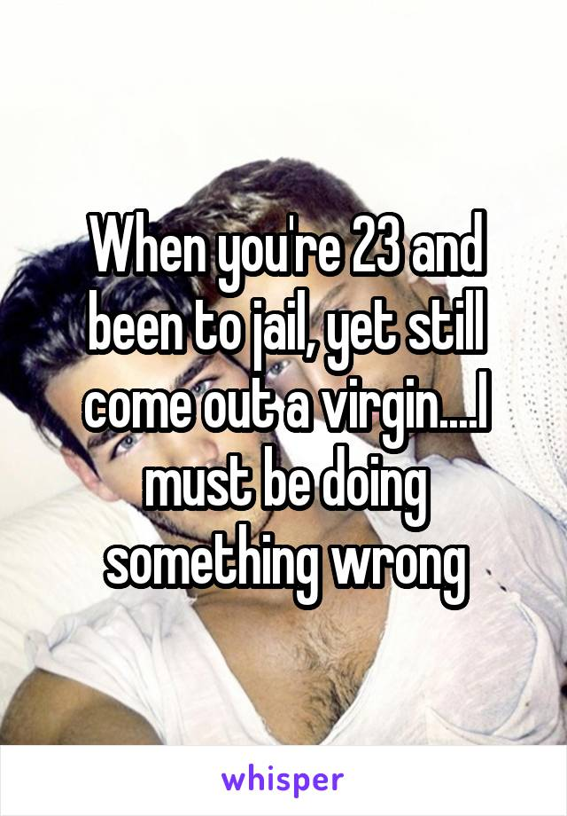 When you're 23 and been to jail, yet still come out a virgin....I must be doing something wrong