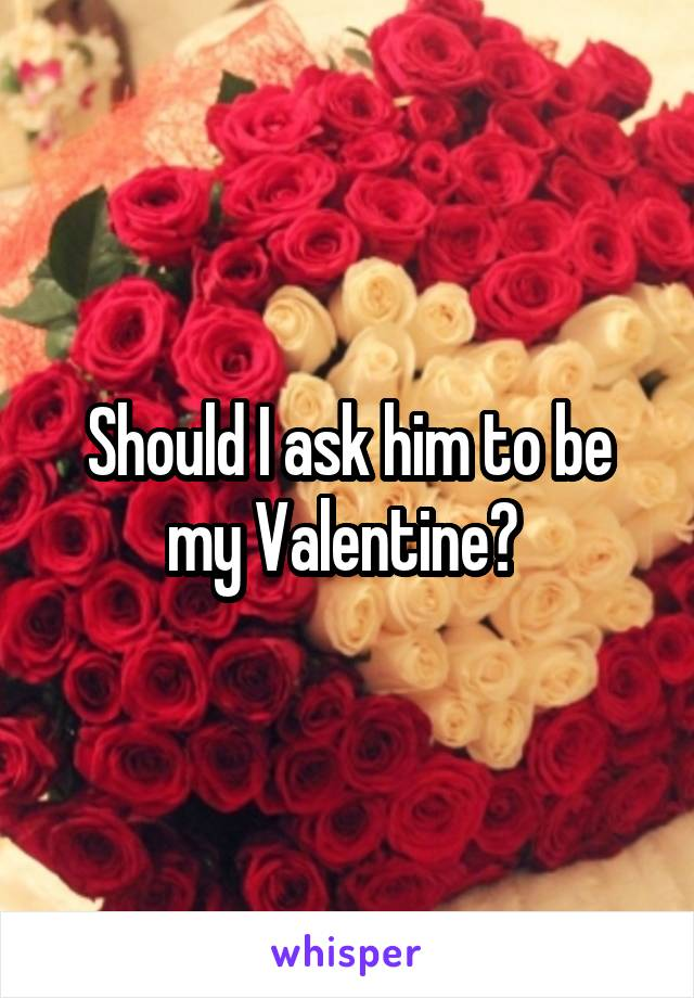 Should I ask him to be my Valentine?