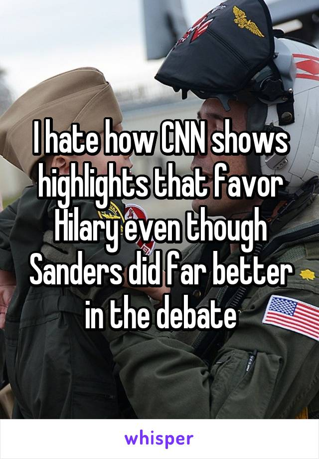 I hate how CNN shows highlights that favor Hilary even though Sanders did far better in the debate