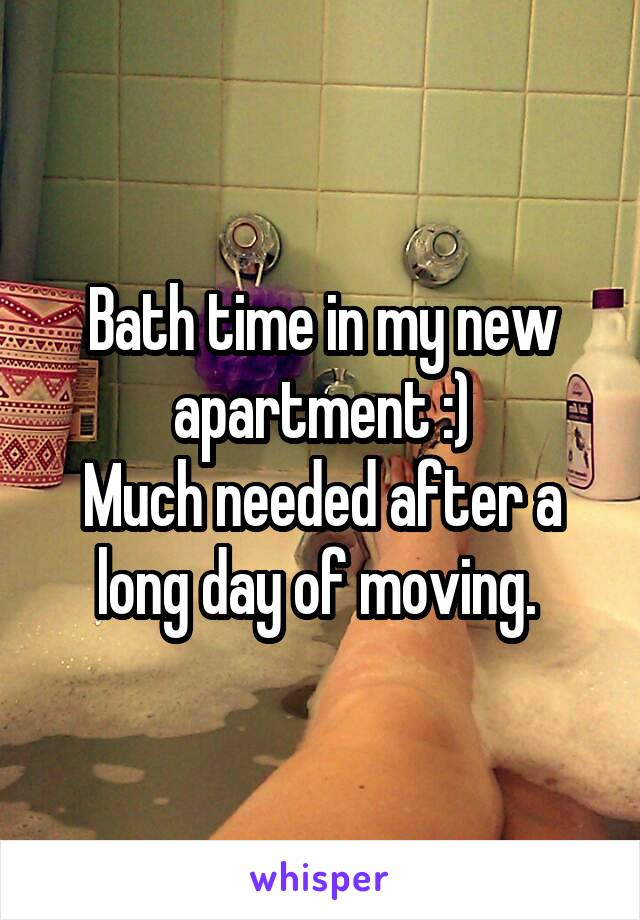 Bath time in my new apartment :) Much needed after a long day of moving.
