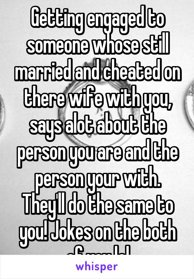 Getting engaged to someone whose still married and cheated on there wife with you, says alot about the person you are and the person your with. They'll do the same to you! Jokes on the both of you lol