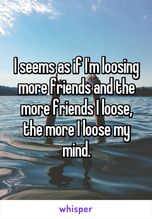 I seems as if I'm loosing more friends and the more friends I loose, the more I loose my mind.