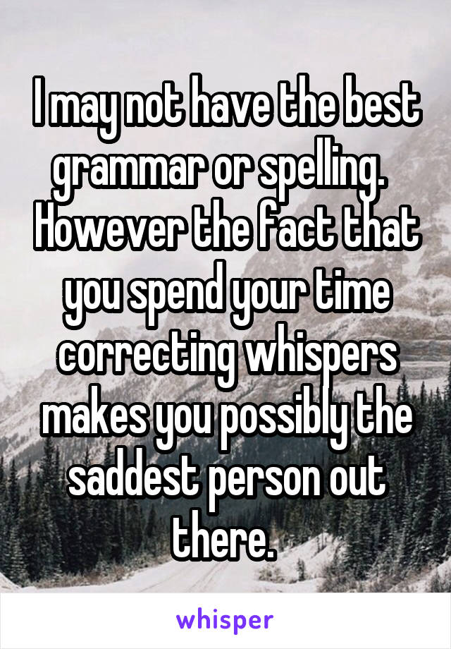I may not have the best grammar or spelling.   However the fact that you spend your time correcting whispers makes you possibly the saddest person out there.