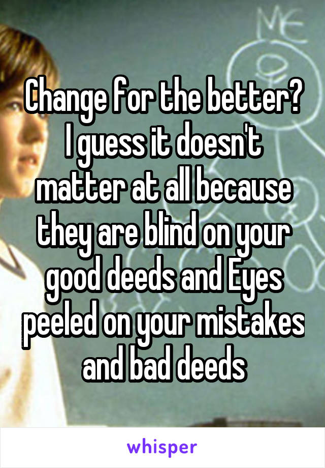 Change for the better? I guess it doesn't matter at all because they are blind on your good deeds and Eyes peeled on your mistakes and bad deeds