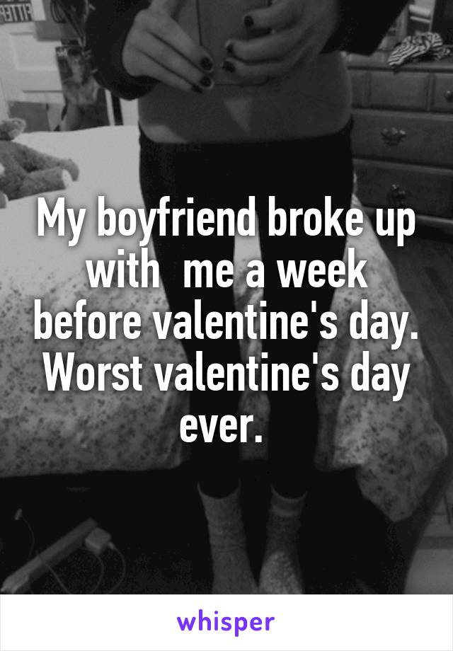 My boyfriend broke up with  me a week before valentine's day. Worst valentine's day ever.
