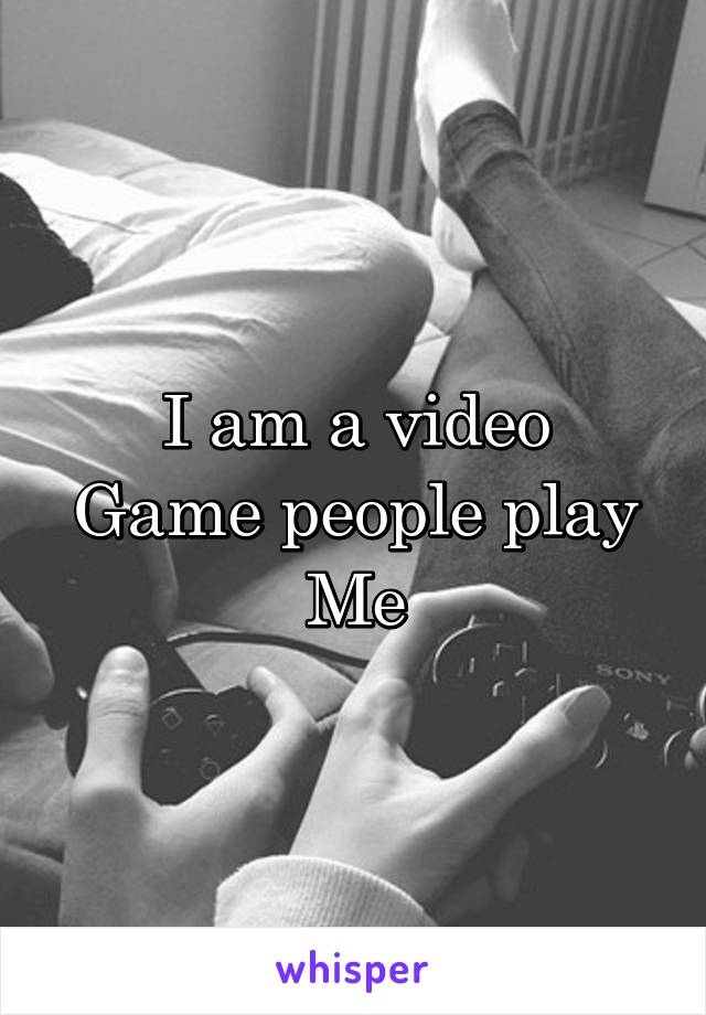 I am a video Game people play Me