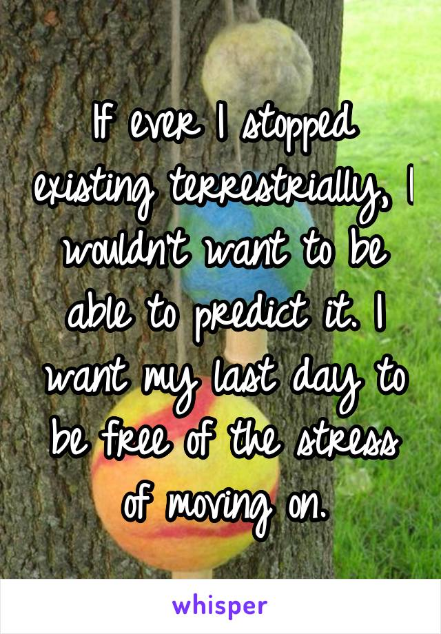 If ever I stopped existing terrestrially, I wouldn't want to be able to predict it. I want my last day to be free of the stress of moving on.