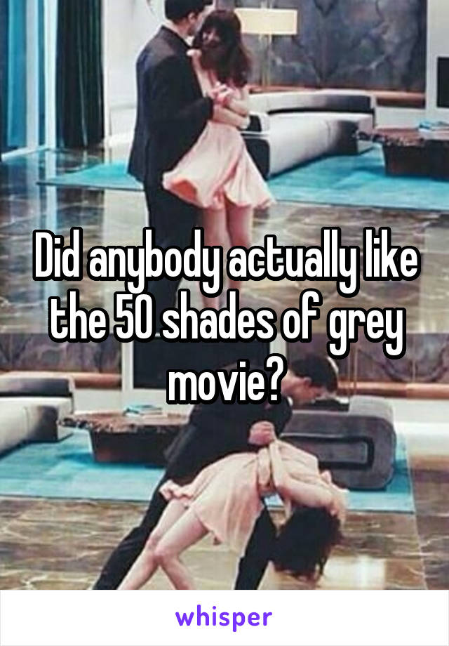 Did anybody actually like the 50 shades of grey movie?