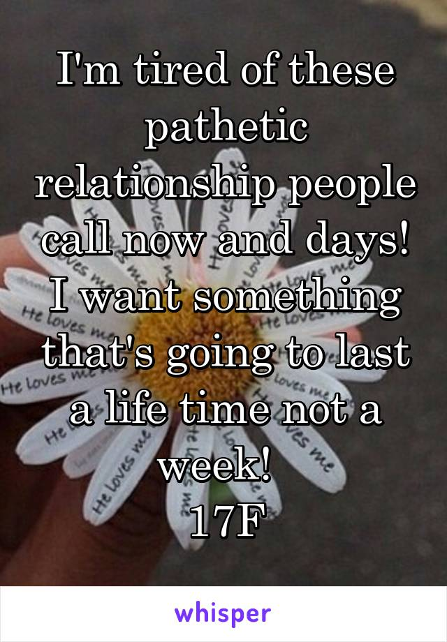 I'm tired of these pathetic relationship people call now and days! I want something that's going to last a life time not a week!   17F