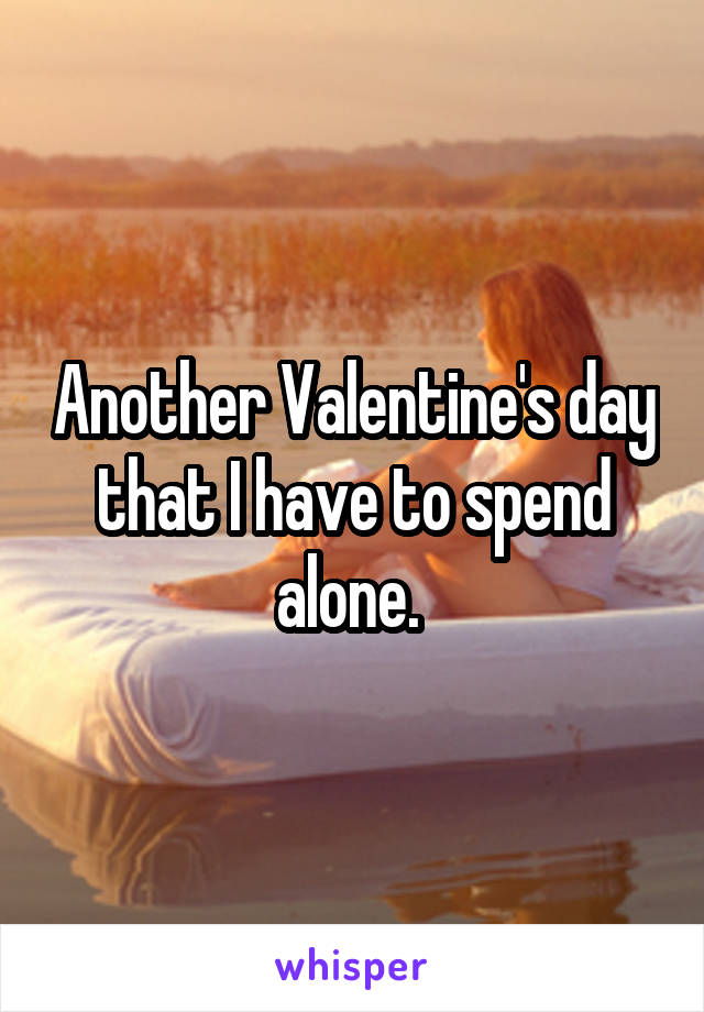 Another Valentine's day that I have to spend alone.