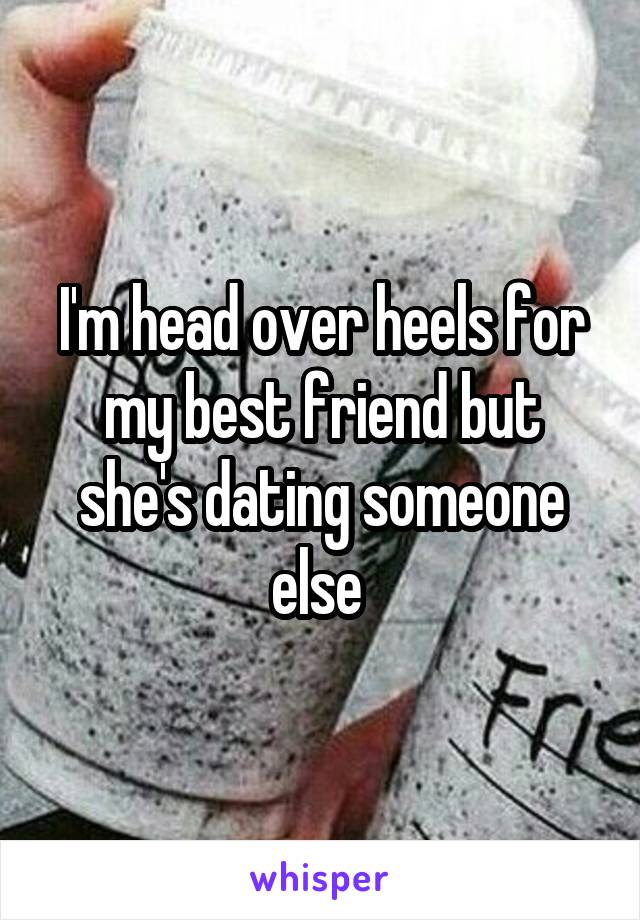 I'm head over heels for my best friend but she's dating someone else