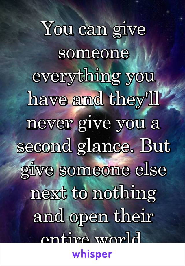 You can give someone everything you have and they'll never give you a second glance. But give someone else next to nothing and open their entire world.