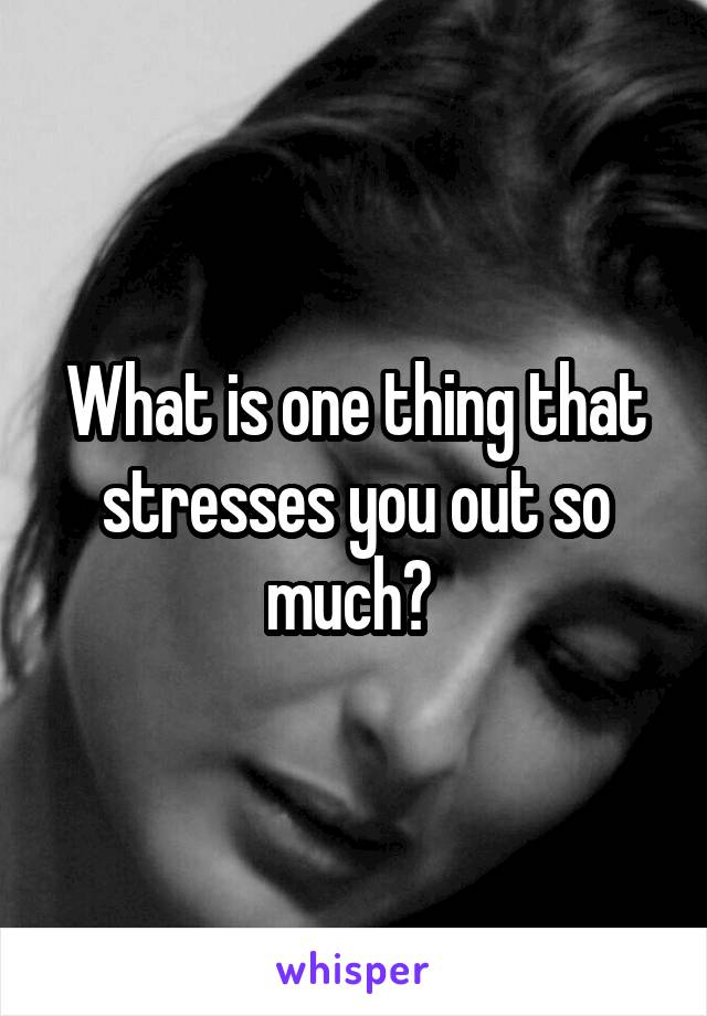 What is one thing that stresses you out so much?