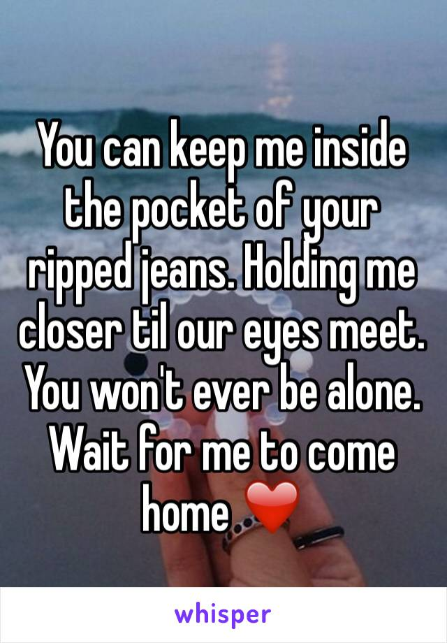 You can keep me inside the pocket of your ripped jeans. Holding me closer til our eyes meet. You won't ever be alone. Wait for me to come home ❤️