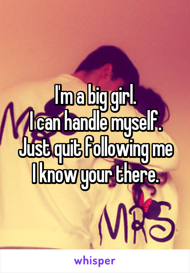 I'm a big girl. I can handle myself. Just quit following me I know your there.