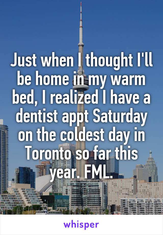 Just when I thought I'll be home in my warm bed, I realized I have a dentist appt Saturday on the coldest day in Toronto so far this year. FML.