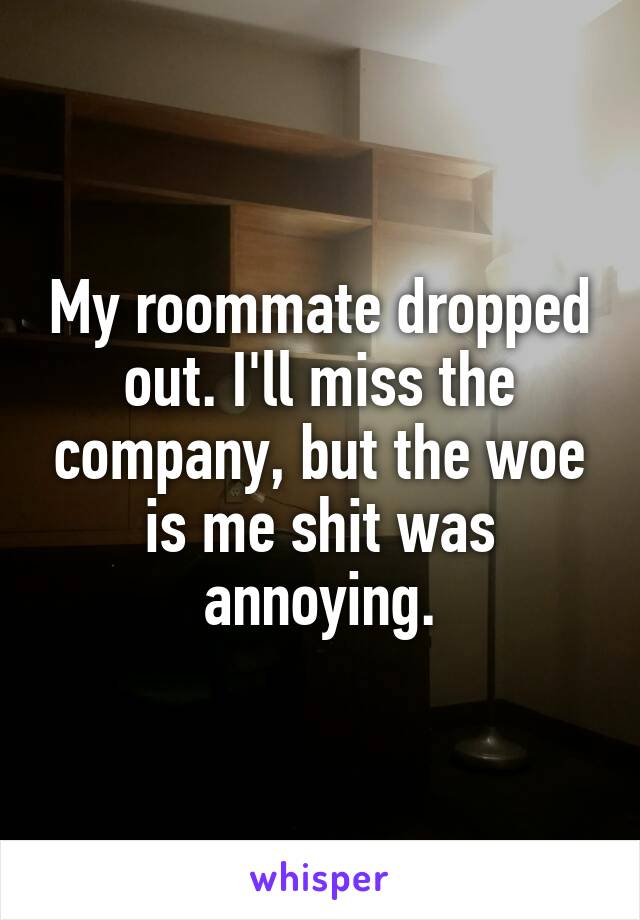 My roommate dropped out. I'll miss the company, but the woe is me shit was annoying.