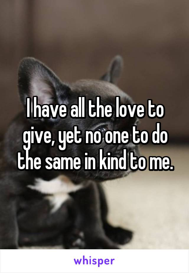 I have all the love to give, yet no one to do the same in kind to me.