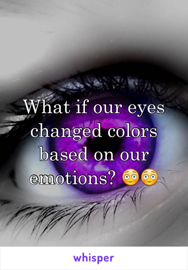 What if our eyes changed colors based on our emotions? 😳😳