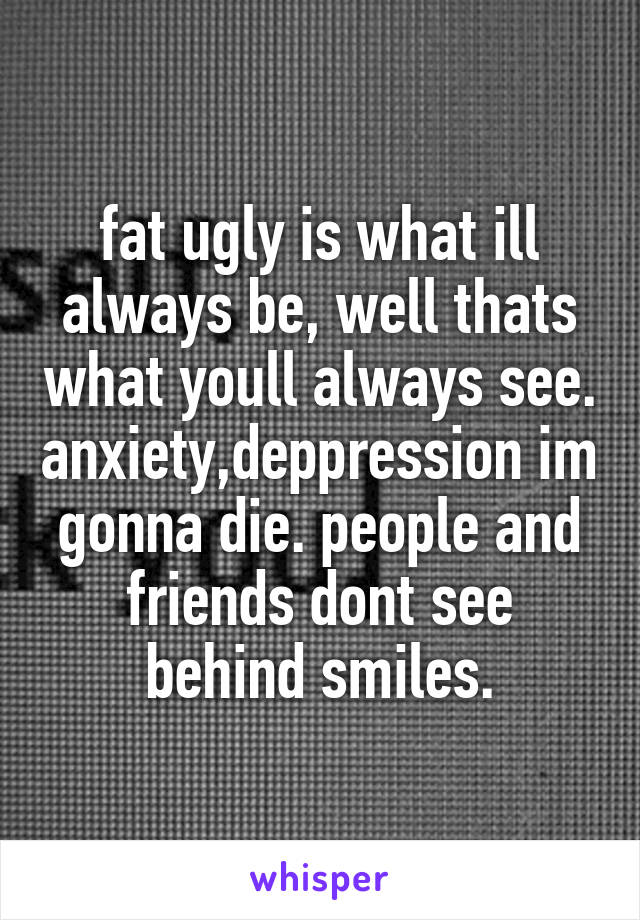 fat ugly is what ill always be, well thats what youll always see. anxiety,deppression im gonna die. people and friends dont see behind smiles.