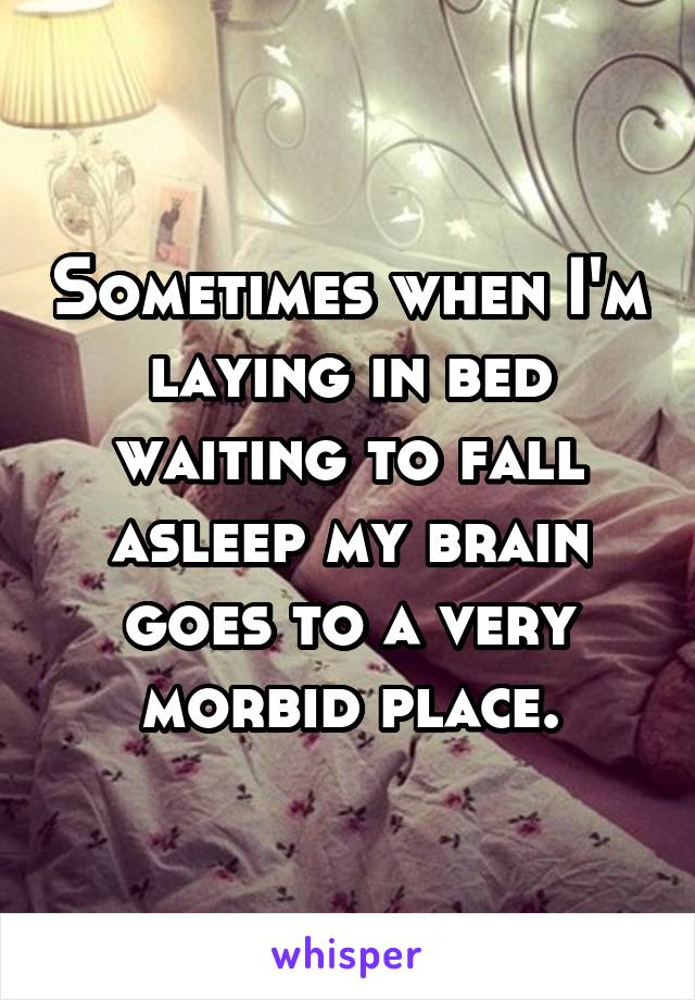 Sometimes when I'm laying in bed waiting to fall asleep my brain goes to a very morbid place.