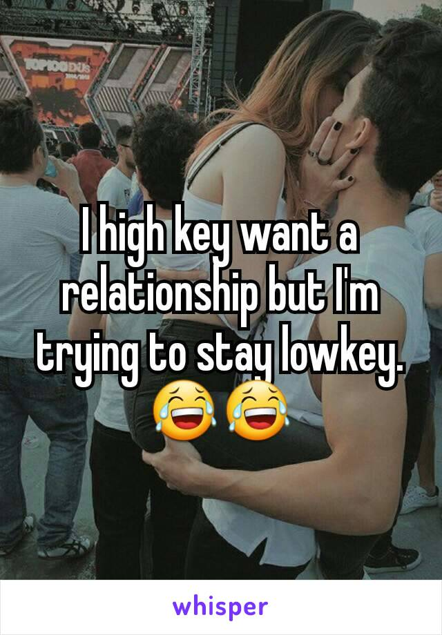 I high key want a relationship but I'm trying to stay lowkey.😂😂