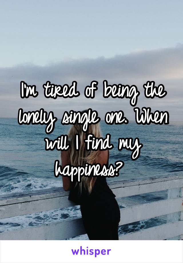 I'm tired of being the lonely single one. When will I find my happiness?