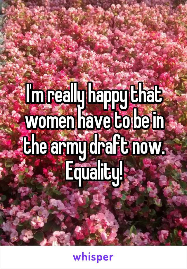 I'm really happy that women have to be in the army draft now. Equality!